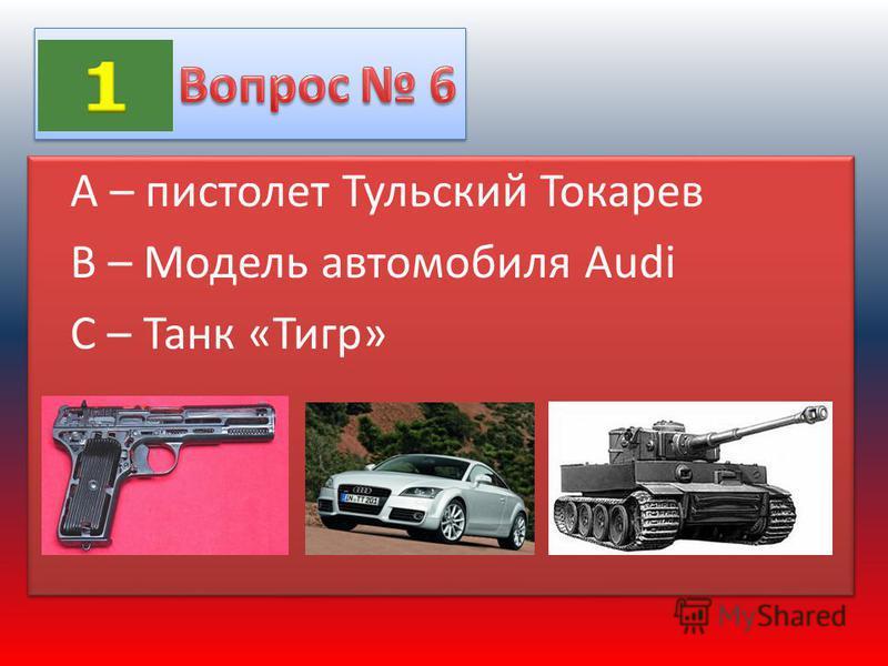 А – пистолет Тульский Токарев В – Модель автомобиля Audi C – Танк «Тигр» А – пистолет Тульский Токарев В – Модель автомобиля Audi C – Танк «Тигр»