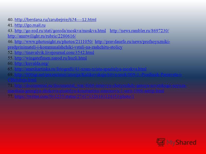 40. http://berdana.ru/zarubejnie/674----12. html 41. http://go.mail.ru 43. http://go-rod.ru/stati/goroda/moskva/moskva.html http://news.rambler.ru/8697230/ http://anntwilight.ru/rubric/2280616/ 46. http://www.photosight.ru/photos/2111050/ http://prav