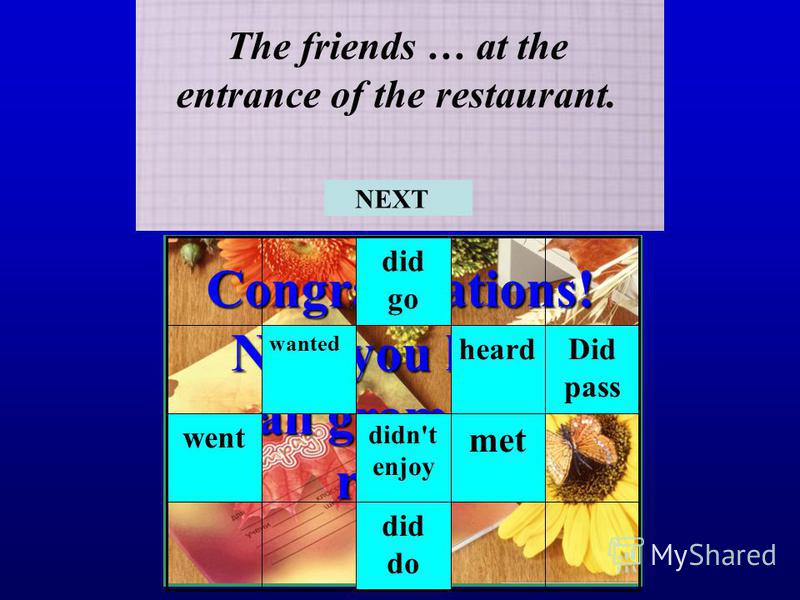 Congratulations! Now you know all grammar rules! The friends … at the entrance of the restaurant. did do met didn't enjoy went Did pass heard wanted did go NEXT