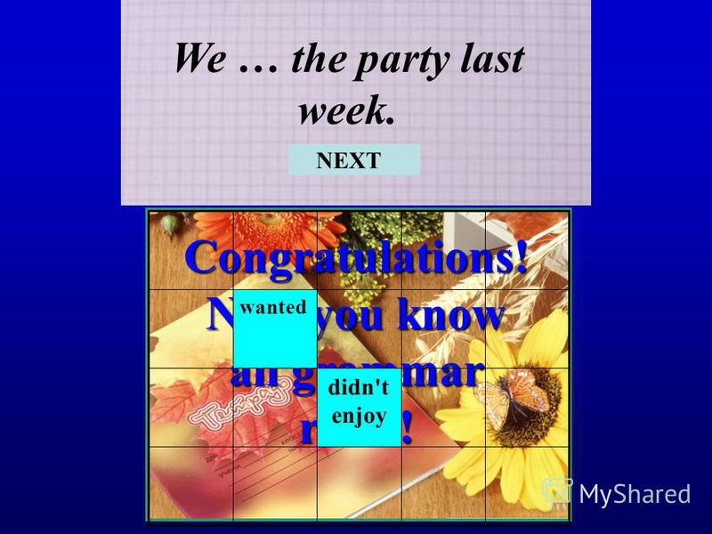 Congratulations! Now you know all grammar rules! We … the party last week. didn't enjoy wanted NEXT