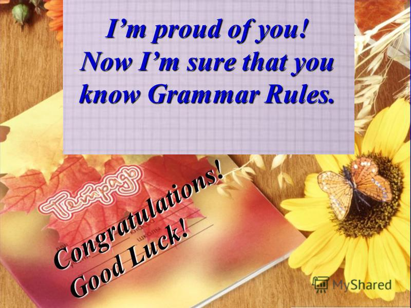 Далее Im proud of you! Now Im sure that you know Grammar Rules. Congratulations! Good Luck!