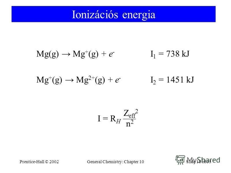 Prentice-Hall © 2002General Chemistry: Chapter 10Slide 18 of 35 Ionizációs energia Mg(g) Mg + (g) + e - I 1 = 738 kJ Mg + (g) Mg 2+ (g) + e - I 2 = 1451 kJ I = R H n2n2 Z eff 2