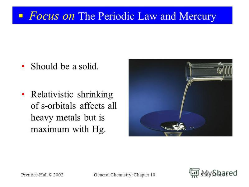 Prentice-Hall © 2002General Chemistry: Chapter 10Slide 33 of 35 Focus on The Periodic Law and Mercury Should be a solid. Relativistic shrinking of s-orbitals affects all heavy metals but is maximum with Hg.