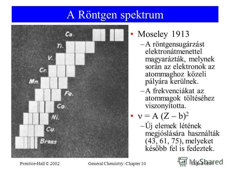 Prentice-Hall © 2002General Chemistry: Chapter 10Slide 6 of 35 A Röntgen spektrum Moseley 1913 –A röntgensugárzást elektronátmenettel magyarázták, melynek során az elektronok az atommaghoz közeli pályára kerülnek. –A frekvenciákat az atommagok töltés
