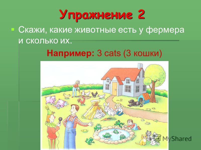 Упражнение 2 Скажи, какие животные есть у фермера и сколько их. Например: 3 cats (3 кошки)