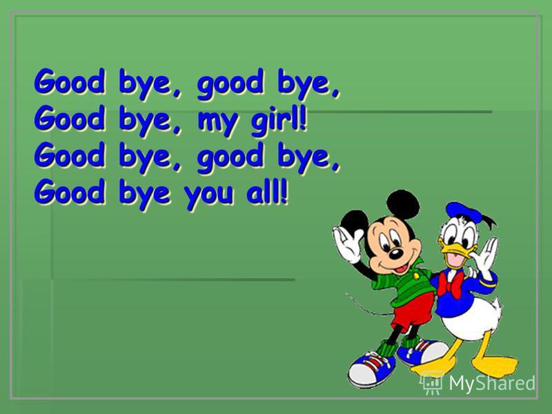 Good bye, good bye, Good bye, my girl! Good bye, good bye, Good bye you all! Good bye, good bye, Good bye, my girl! Good bye, good bye, Good bye you all!