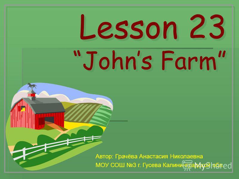 Lesson 23 Johns Farm Lesson 23 Johns Farm Автор: Грачёва Анастасия Николаевна МОУ СОШ 3 г. Гусева Калининградской обл.