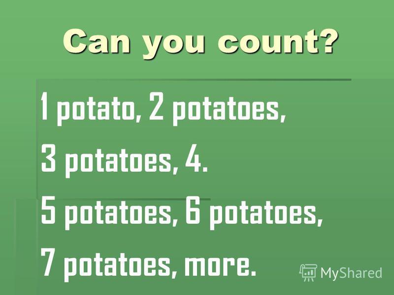 Can you count? 1 potato, 2 potatoes, 3 potatoes, 4. 5 potatoes, 6 potatoes, 7 potatoes, more.