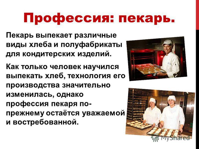 Пекарь выпекает различные виды хлеба и полуфабрикаты для кондитерских изделий. Как только человек научился выпекать хлеб, технология его производства значительно изменилась, однако профессия пекаря по- прежнему остаётся уважаемой и востребованной. Пр