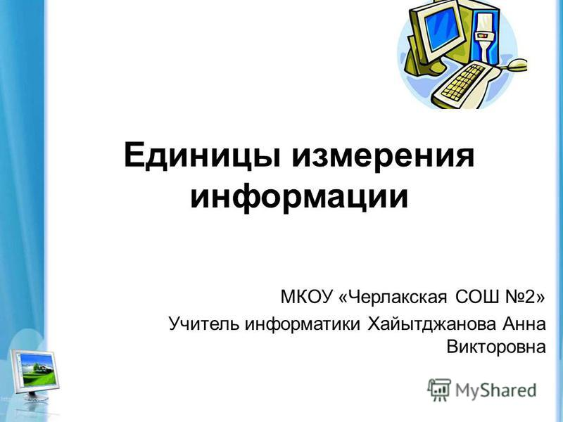 Единицы измерения информации МКОУ «Черлакская СОШ 2» Учитель информатики Хайытджанова Анна Викторовна