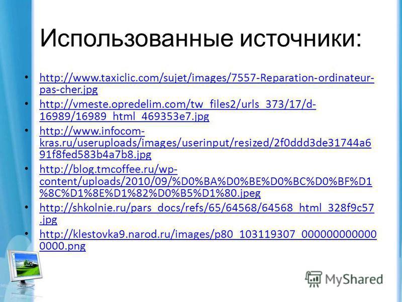 Использованные источники: http://www.taxiclic.com/sujet/images/7557-Reparation-ordinateur- pas-cher.jpg http://www.taxiclic.com/sujet/images/7557-Reparation-ordinateur- pas-cher.jpg http://vmeste.opredelim.com/tw_files2/urls_373/17/d- 16989/16989_htm