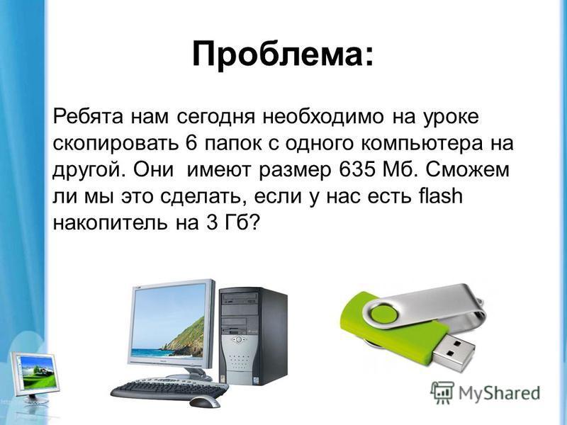 Проблема: Ребята нам сегодня необходимо на уроке скопировать 6 папок с одного компьютера на другой. Они имеют размер 635 Мб. Сможем ли мы это сделать, если у нас есть flash накопитель на 3 Гб?