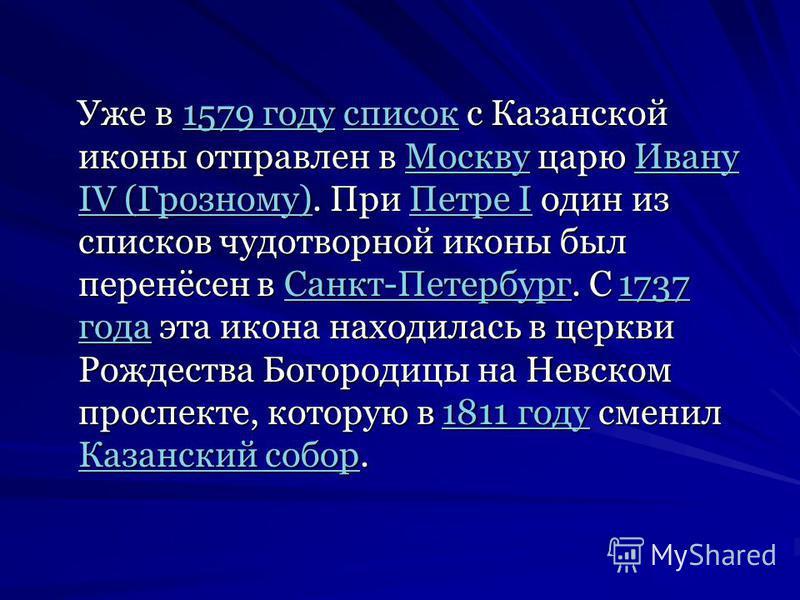 Уже в 1579 году список с Казанской иконы отправлен в Москву царю Ивану IV (Грозному). При Петре I один из списков чудотворной иконы был перенёсен в Санкт-Петербург. С 1737 года эта икона находилась в церкви Рождества Богородицы на Невском проспекте,