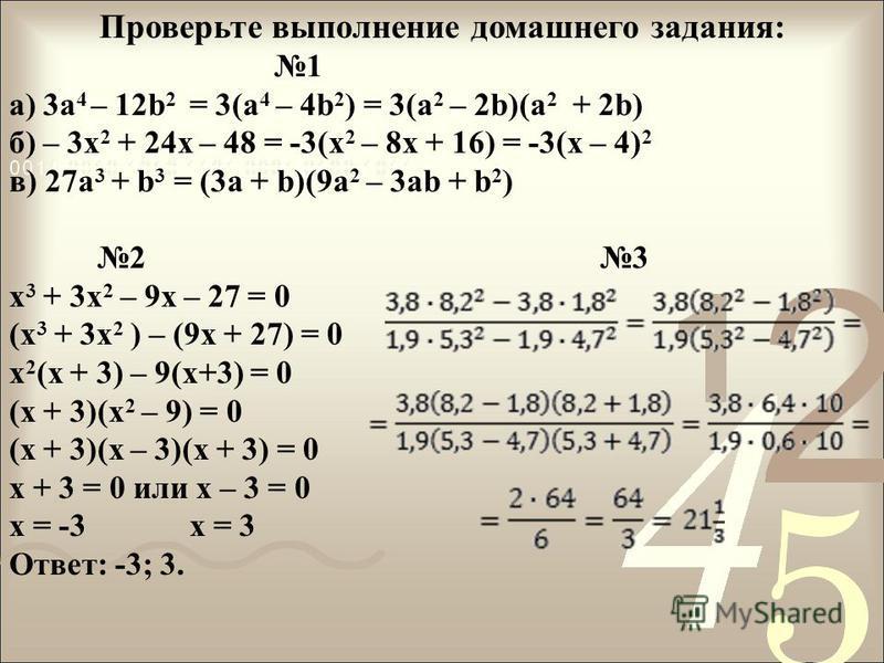 Проверьте выполнение домашнего задания: 1 а) 3 а 4 – 12b 2 = 3(a 4 – 4b 2 ) = 3(a 2 – 2b)(a 2 + 2b) б) – 3x 2 + 24x – 48 = -3(x 2 – 8x + 16) = -3(x – 4) 2 в) 27a 3 + b 3 = (3a + b)(9a 2 – 3ab + b 2 ) 2 3 x 3 + 3x 2 – 9x – 27 = 0 (x 3 + 3x 2 ) – (9x +