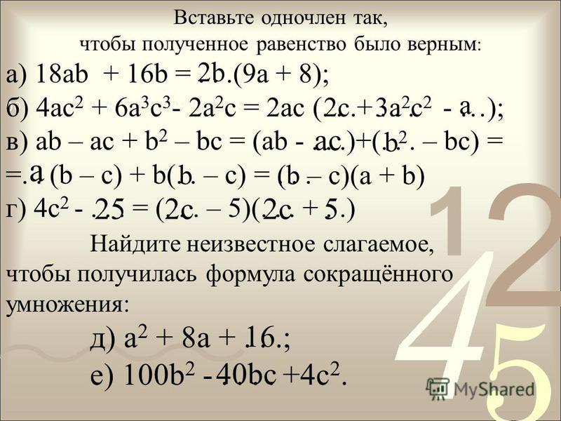 Вставьте одночлен так, чтобы полученное равенство было верным : а) 18ab + 16b =...(9a + 8); б) 4 ас 2 + 6 а 3 с 3 - 2 а 2 с = 2 ас (...+... - …); в) ab – ac + b 2 – bc = (ab -...)+(... – bc) = =.. (b – c) + b(.. – c) =... г) 4 с 2 -... = (... – 5)(..