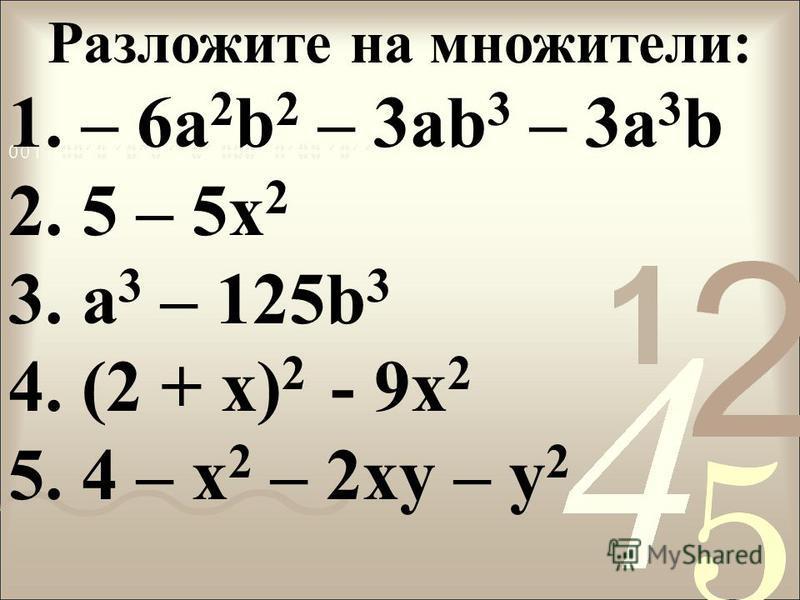 Разложите на множители: 1. – 6a 2 b 2 – 3ab 3 – 3a 3 b 2. 5 – 5x 2 3. а 3 – 125b 3 4. (2 + x) 2 - 9x 2 5. 4 – x 2 – 2xy – y 2
