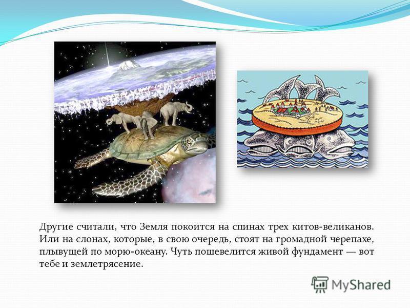 Другие считали, что Земля покоится на спинах трех китов-великанов. Или на слонах, которые, в свою очередь, стоят на громадной черепахе, плывущей по морю-океану. Чуть пошевелится живой фундамент вот тебе и землетрясение.
