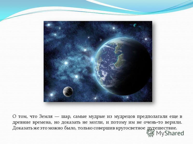 О том, что Земля шар, самые мудрые из мудрецов предполагали еще в древние времена, но доказать не могли, и потому им не очень-то верили. Доказать же это можно было, только совершив кругосветное путешествие.