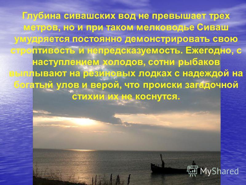 Глубина сивашских вод не превышает трех метров, но и при таком мелководье Сиваш умудряется постоянно демонстрировать свою строптивость и непредсказуемость. Ежегодно, с наступлением холодов, сотни рыбаков выплывают на резиновых лодках с надеждой на бо