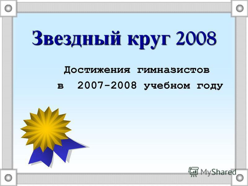 Звездный круг 2008 Достижения гимназистов в 2007-2008 учебном году