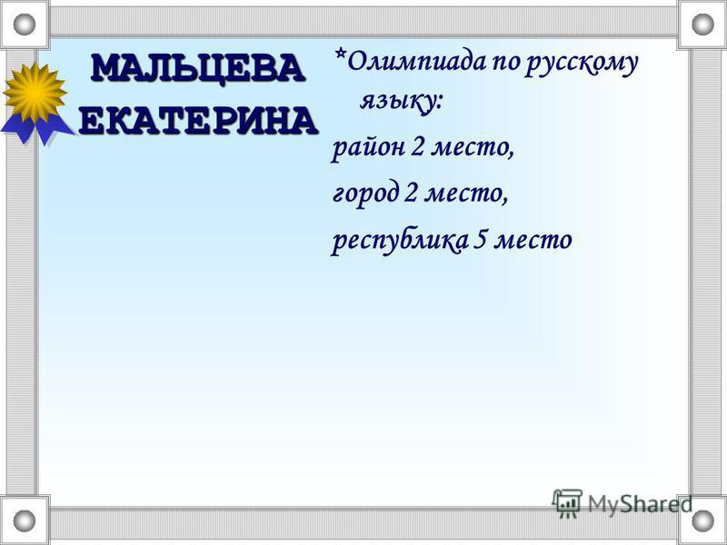 МАЛЬЦЕВА ЕКАТЕРИНА *Олимпиада по русскому языку: район 2 место, город 2 место, республика 5 место