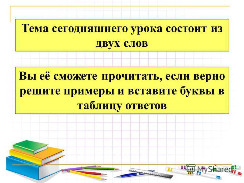 Тема сегодняшнего урока состоит из двух слов Вы её сможете прочитать, если верно решите примеры и вставите буквы в таблицу ответов