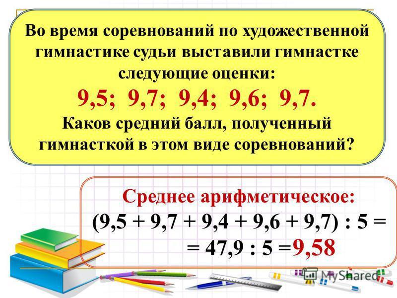 Среднее арифметическое: (9,5 + 9,7 + 9,4 + 9,6 + 9,7) : 5 = = 47,9 : 5 = Во время соревнований по художественной гимнастике судьи выставили гимнастке следующие оценки: 9,5; 9,7; 9,4; 9,6; 9,7. Каков средний балл, полученный гимнасткой в этом виде сор