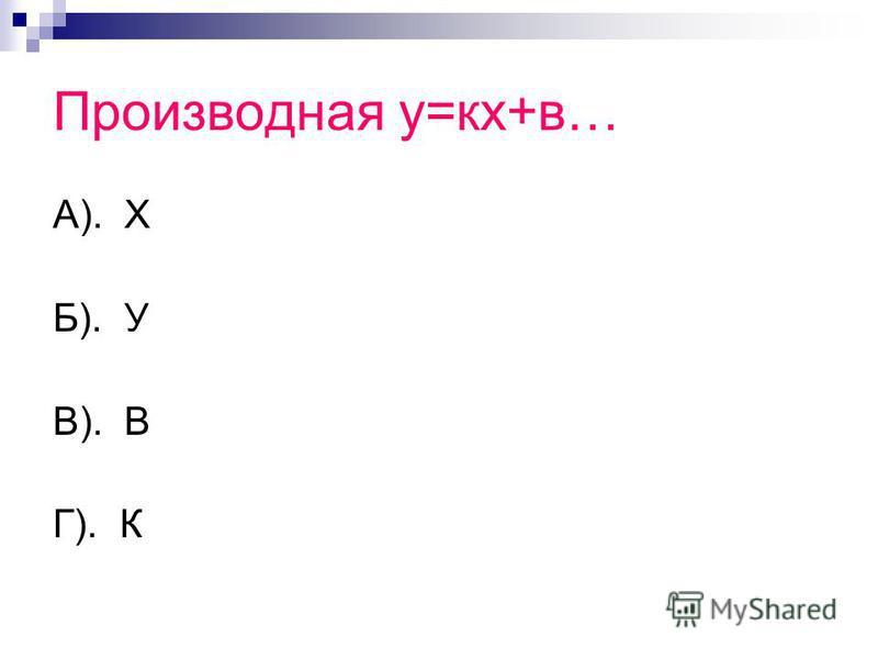 Производная у=кх+в… А). Х Б). У В). В Г). К