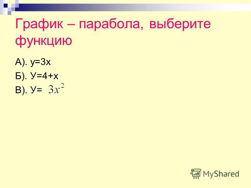 График – парабола, выберите функцию А). у=3 х Б). У=4+х В). У=