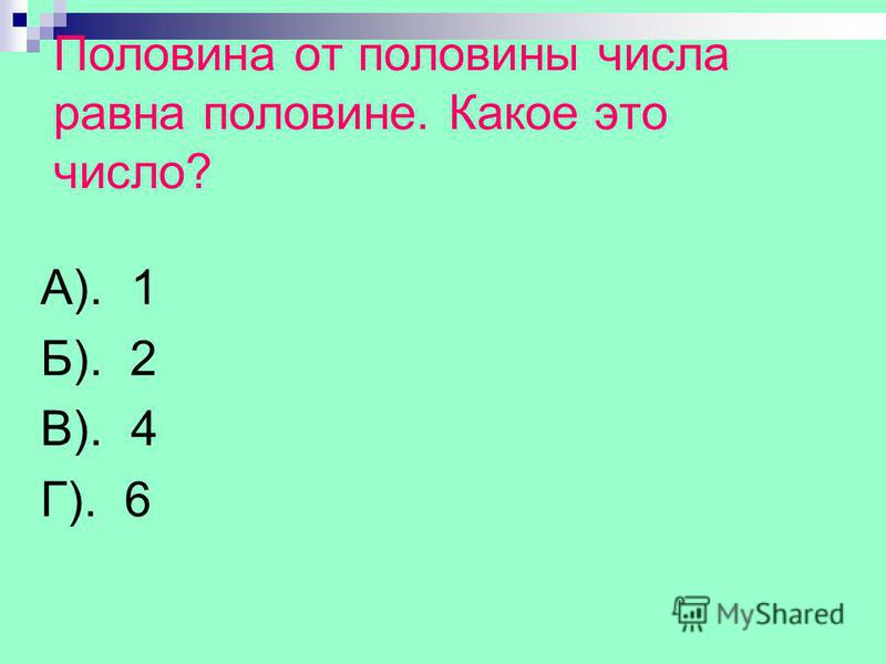 Половина от половины числа равна половине. Какое это число? А). 1 Б). 2 В). 4 Г). 6