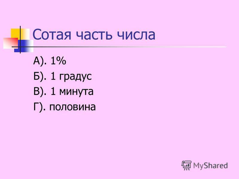 Сотая часть числа А). 1% Б). 1 градус В). 1 минута Г). половина