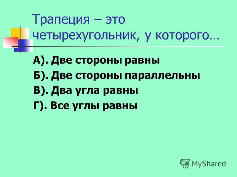 Трапеция – это четырехугольник, у которого… А). Две стороны равны Б). Две стороны параллельны В). Два угла равны Г). Все углы равны