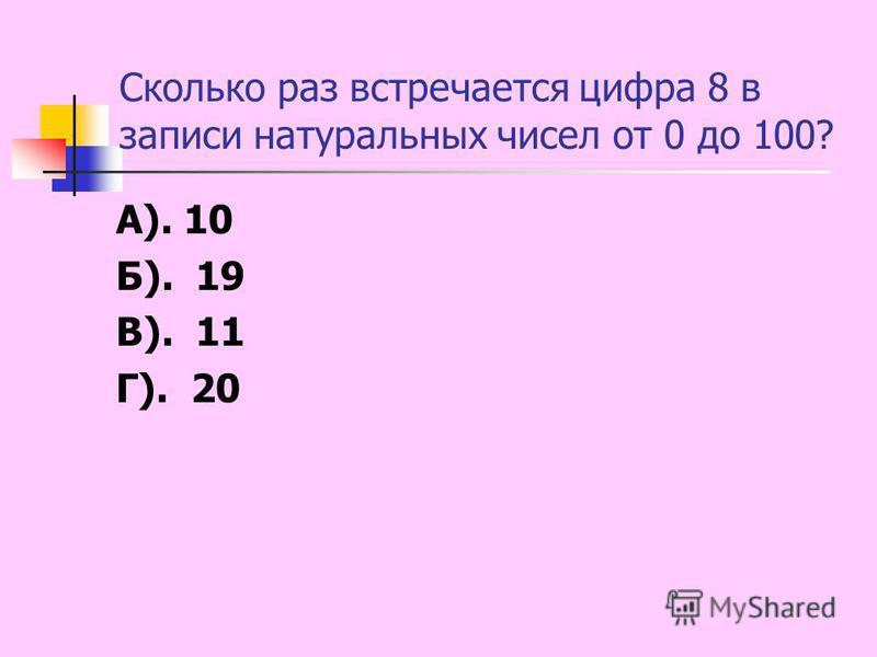 Сколько раз встречается цифра 8 в записи натуральных чисел от 0 до 100? А). 10 Б). 19 В). 11 Г). 20