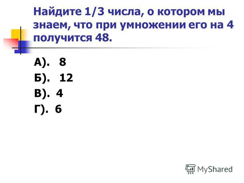 Найдите 1/3 числа, о котором мы знаем, что при умножении его на 4 получится 48. А). 8 Б). 12 В). 4 Г). 6