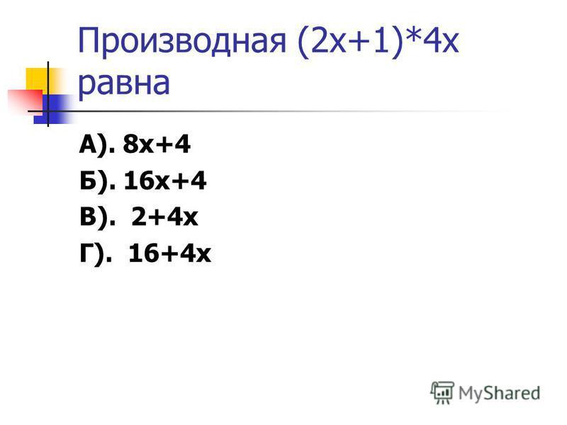 Производная (2 х+1)*4 х равна А). 8 х+4 Б). 16 х+4 В). 2+4 х Г). 16+4 х