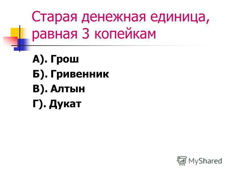 Cтарая денежная единица, равная 3 копейкам А). Грош Б). Гривенник В). Алтын Г). Дукат