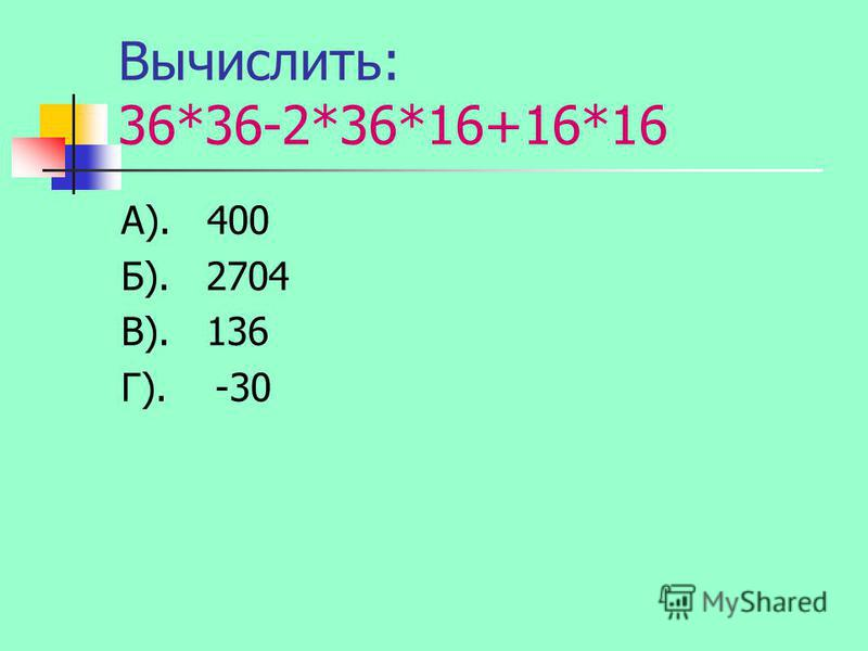 Вычислить: 36*36-2*36*16+16*16 А). 400 Б). 2704 В). 136 Г). -30