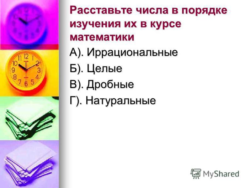 Расставьте числа в порядке изучения их в курсе математики А). Иррациональные Б). Целые В). Дробные Г). Натуральные