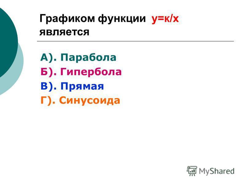 Графиком функции у=к/х является А). Парабола Б). Гипербола В). Прямая Г). Синусоида