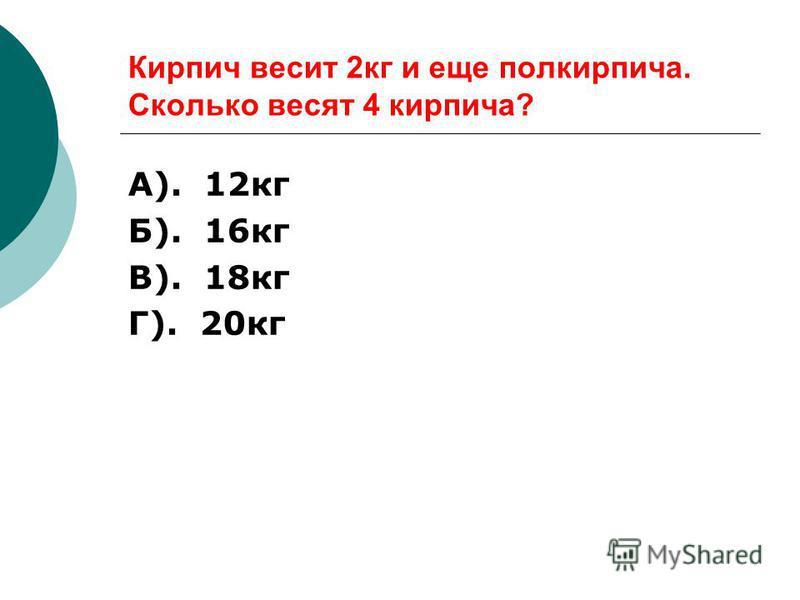 Кирпич весит 2 кг и еще полкирпича. Сколько весят 4 кирпича? А). 12 кг Б). 16 кг В). 18 кг Г). 20 кг