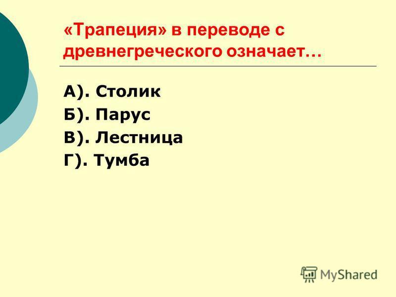 «Трапеция» в переводе с древнегреческого означает… А). Столик Б). Парус В). Лестница Г). Тумба