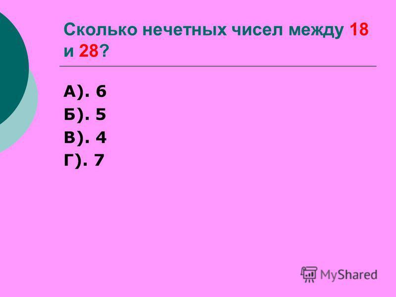 Сколько нечетных чисел между 18 и 28? А). 6 Б). 5 В). 4 Г). 7