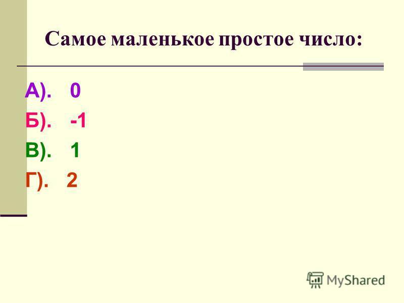 Самое маленькое простое число: А). 0 Б). -1 В). 1 Г). 2