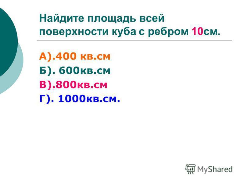 Найдите площадь всей поверхности куба с ребром 10 см. А).400 кв.см Б). 600 кв.см В).800 кв.см Г). 1000 кв.см.