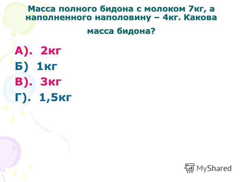 Масса полного бидона с молоком 7 кг, а наполненного наполовину – 4 кг. Какова масса бидона? А). 2 кг Б) 1 кг В). 3 кг Г). 1,5 кг