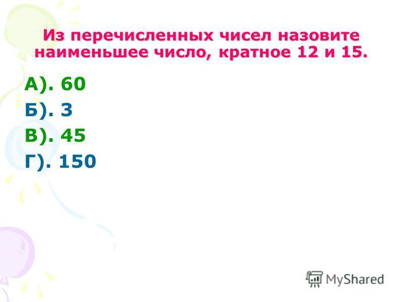 Из перечисленных чисел назовите наименьшее число, кратное 12 и 15. А). 60 Б). 3 В). 45 Г). 150