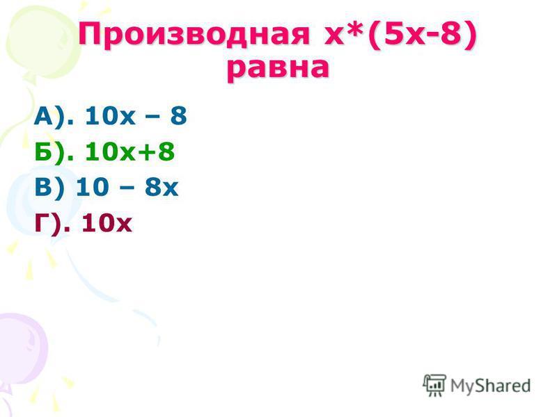 Производная х*(5 х-8) равна А). 10 х – 8 Б). 10 х+8 В) 10 – 8 х Г). 10 х