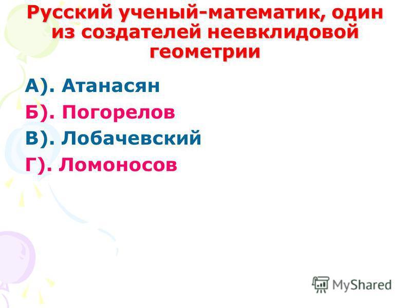Русский ученый-математик, один из создателей неевклидовой геометрии А). Атанасян Б). Погорелов В). Лобачевский Г). Ломоносов