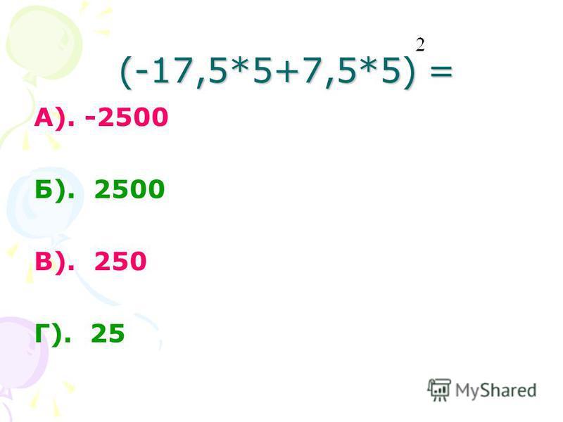 (-17,5*5+7,5*5) = А). -2500 Б). 2500 В). 250 Г). 25