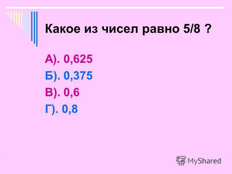 Какое из чисел равно 5/8 ? А). 0,625 Б). 0,375 В). 0,6 Г). 0,8